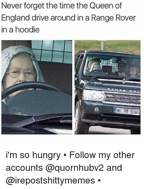 the queen of england: Never forget the time the Queen of  England drive around in a Range Rover  in a hoodie i'm so hungry • Follow my other accounts @quornhubv2 and @irepostshittymemes •