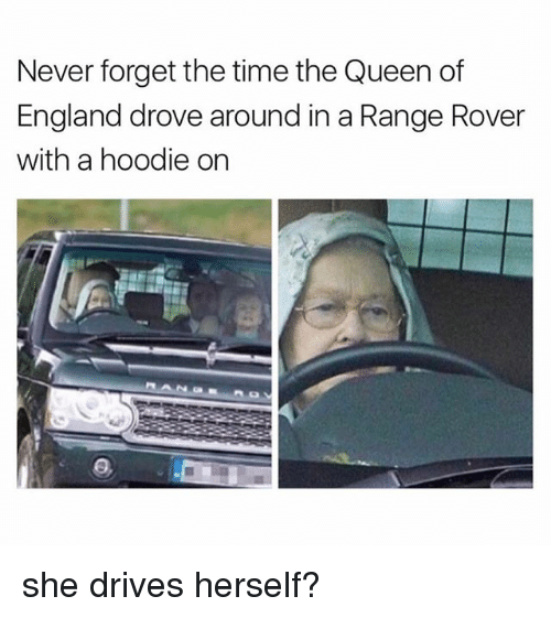 England, Memes, and Queen: Never forget the time the Queen of  England drove around in a Range Rover  with a hoodie on she drives herself?