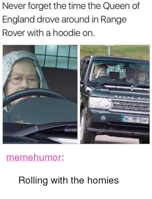 """the queen of england: Never forget the time the Queen of  England drove around in Range  Rover with a hoodie on. <p><a href=""""http://memehumor.net/post/165927610274/rolling-with-the-homies"""" class=""""tumblr_blog"""">memehumor</a>:</p>  <blockquote><p>Rolling with the homies</p></blockquote>"""
