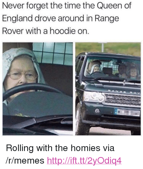 """the queen of england: Never forget the time the Queen of  England drove around in Range  Rover with a hoodie on. <p>Rolling with the homies via /r/memes <a href=""""http://ift.tt/2yOdiq4"""">http://ift.tt/2yOdiq4</a></p>"""