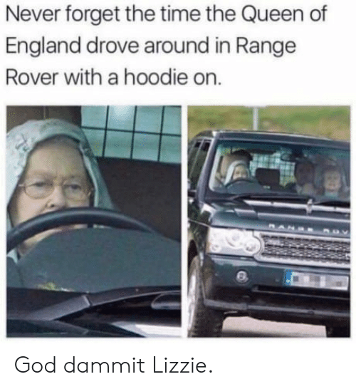 England, God, and Queen: Never forget the time the Queen of  England drove around in Range  Rover with a hoodie on. God dammit Lizzie.