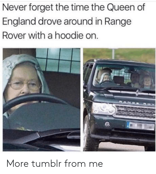 the queen of england: Never forget the time the Queen of  England drove around in Range  Rover with a hoodie on More tumblr from me