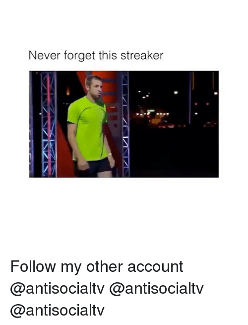 Forgetfulness: Never forget this streaker Follow my other account @antisocialtv @antisocialtv @antisocialtv