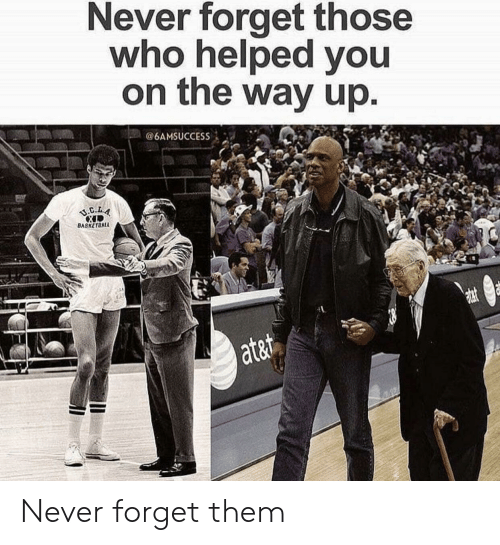 Never, Who, and Them: Never forget those  who helped you  on the way up  @6AMSUCCESS İ -a-.  BASKETBAL  ata Never forget them