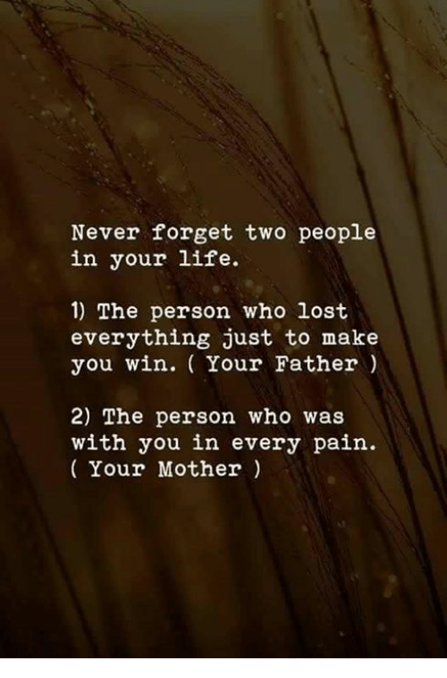 Life, Lost, and Never: Never forget two people  in your life.  1) The person who lost  everything just to make  you win. ( Your Father)  2) The person who was  with you in every pain.  Your Mother)