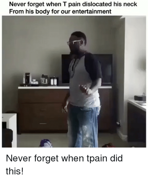 Tpain: Never forget when T pain dislocated his neck  From his body for our entertainment Never forget when tpain did this!
