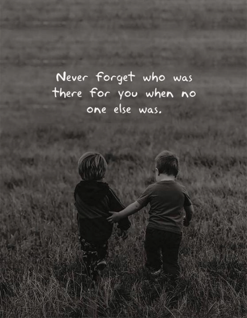 Never, Who, and One: Never forget who was  there for you when no  one else was.