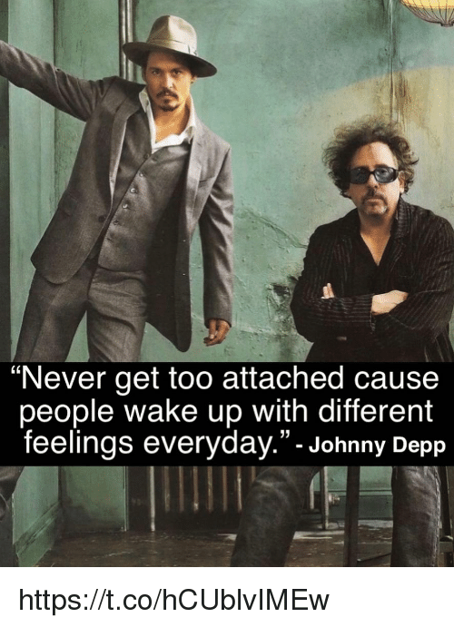"Johnny Depp, Memes, and Never: ""Never get too attached cause  people wake up with different  feelings everyday.""- Johnny Depp https://t.co/hCUblvIMEw"