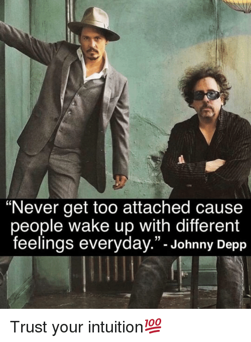 """depp: """"Never get too attached cause  people wake up with different  feelings everyday.""""- Johnny Depp Trust your intuition💯"""