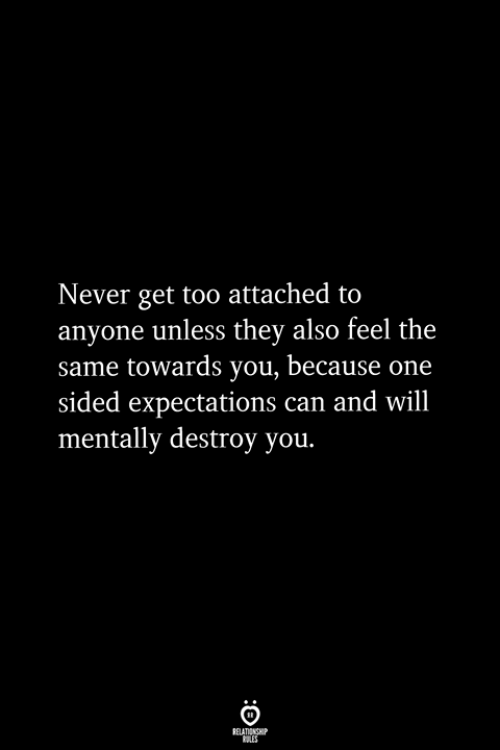 Never, Can, and One: Never get too attached to  anyone unless they also feel the  same towards you, because one  sided expectations can and will  mentally destroy you.