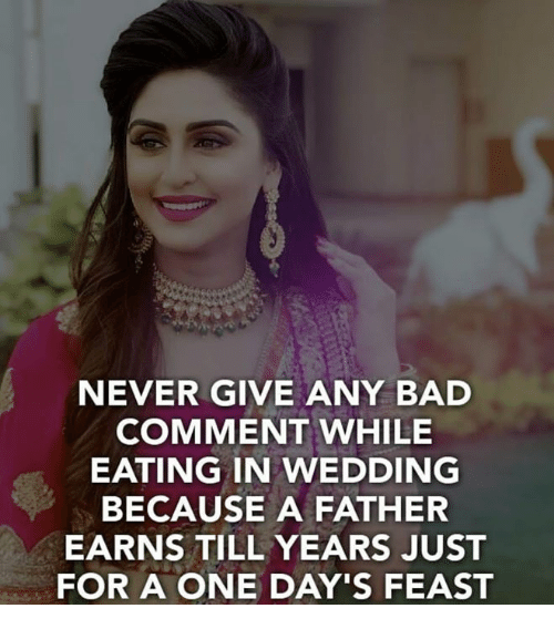 Bad, Memes, and Wedding: NEVER GIVE ANY BAD  COMMENT WHILE  EATING IN WEDDING  BECAUSE A FATHER  EARNS TILL YEARS JUST  FOR A ONE DAY'S FEAST