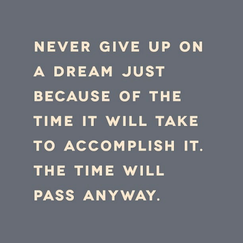 accomplish: NEVER GIVE UP ON  A DREAM JUST  BECAUSE OF THE  TIME IT WILL TAKE  TO ACCOMPLISH IT.  THE TIME WILL  PASS ANYWAY.