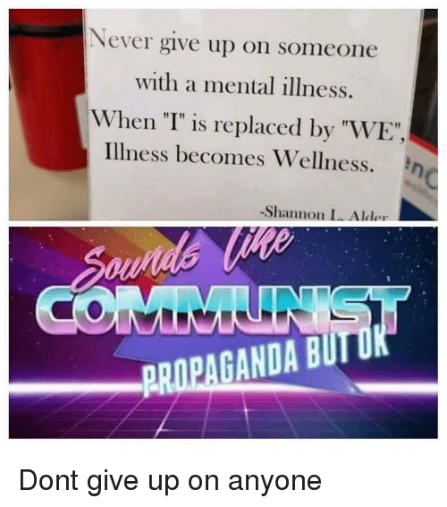 """Propaganda, Never, and Don: Never give up on someone  with a mental illness.  When """"T"""" is replaced by """"WE  Illness becomes Wellness. n  -Shannon L. Alder  PROPAGANDA BUI Dont give up on anyone"""