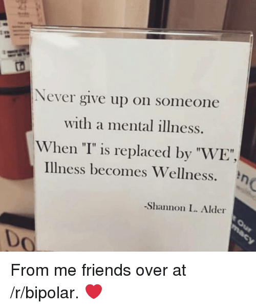 """Friends, Bipolar, and Never: Never give up on someone  with a mental illness.  When """"I"""" is replaced by """"WE"""",  Illness becomes Wellness.  -Shannon L. Alder  0 From me friends over at /r/bipolar. ❤️"""