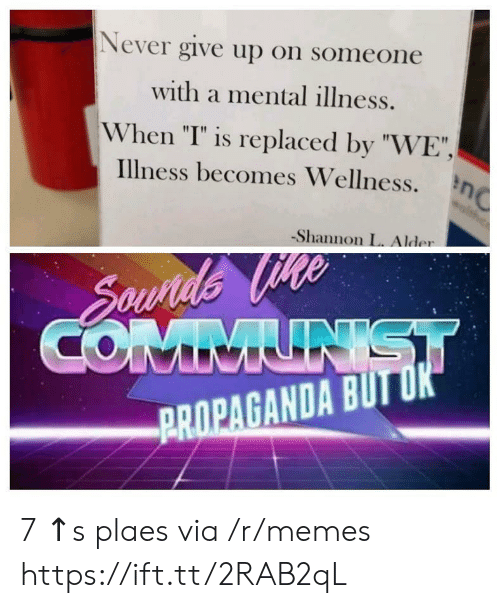 """Memes, Propaganda, and Never: Never give up on someone  with a mental illness.  When """"I"""" is replaced by """"WE"""",  illness becomes Wellness.  -Shannon L. Alder  PROPAGANDA BUTU 7 ↑s plaes via /r/memes https://ift.tt/2RAB2qL"""