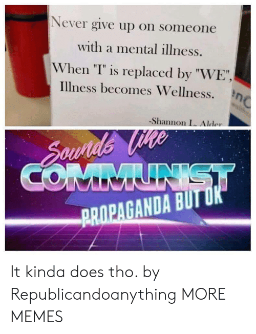 "Dank, Memes, and Target: Never give up on someone  with a mental illness.  When ""T"" is replaced by ""WE""  illness becomes Wellness. η  -Shannon L. Alder  PROPAGANDA BUIT It kinda does tho. by Republicandoanything MORE MEMES"