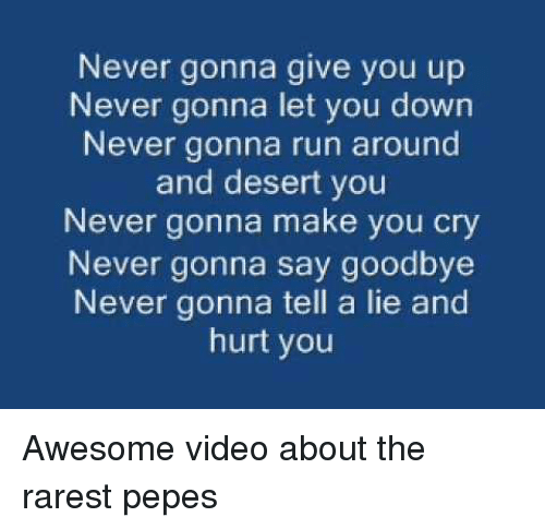 Run, Video, and Awesome: Never gonna give you up  Never gonna let you down  Never gonna run around  and desert you  Never gonna make you cry  Never gonna say goodbye  Never gonna tell a lie and  hurt you <p>Awesome video about the rarest pepes</p>