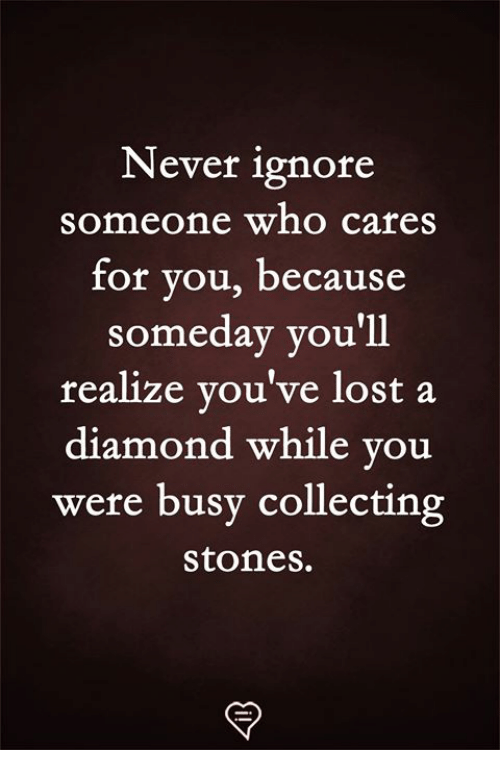 Memes, Lost, and Diamond: Never ignore  someone who cares  for vou, becaus  someday you'll  realize you've lost a  diamond while you  were busy collecting  stones.