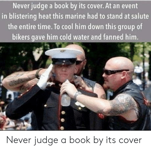 Book, Cool, and Heat: Never judge a book by its cover. At an event  in blistering heat this marine had to stand at salute  the entire time. To cool him down this group of  bikers gave him cold water and fanned him. Never judge a book by its cover
