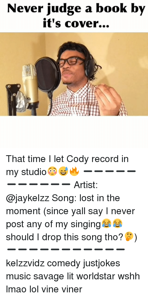 codis: Never judge a book  by  it's cover... That time I let Cody record in my studio😳😅🔥 ➖➖➖➖➖➖➖➖➖➖➖ Artist: @jaykelzz Song: lost in the moment (since yall say I never post any of my singing😂😂 should I drop this song tho?🤔) ➖➖➖➖➖➖➖➖➖➖➖ kelzzvidz comedy justjokes music savage lit worldstar wshh lmao lol vine viner
