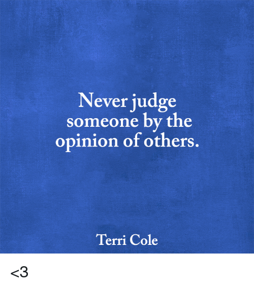Terries: Never judge  someone by the  opinion of others  Terri Cole <3