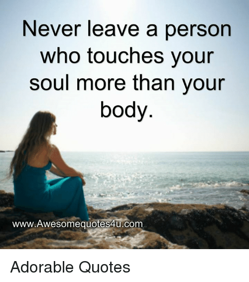 touch your soul: Never leave a person  who touches your  soul more than your  body  www.Awesomequotes4u.com Adorable Quotes