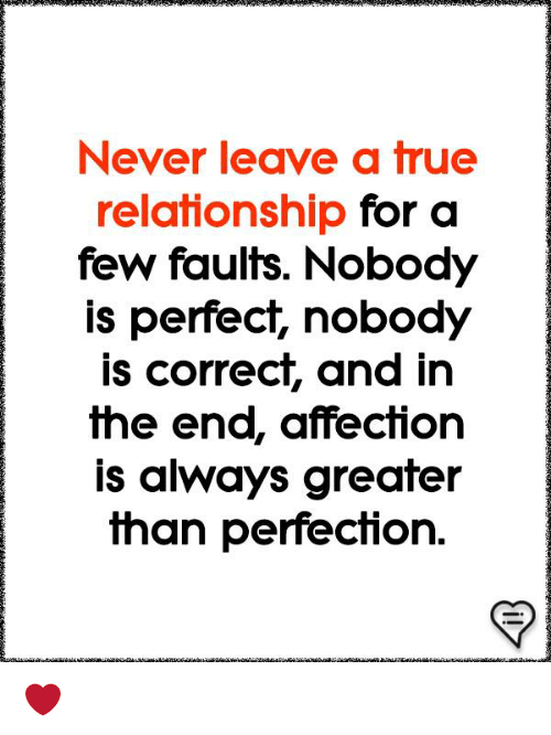 Memes, True, and Never: Never leave a true  relationship for a  few faults. Nobody  is perfect, nobody  is correct, and in  the ena, affection  is always greater  Than perfechon. ❤️