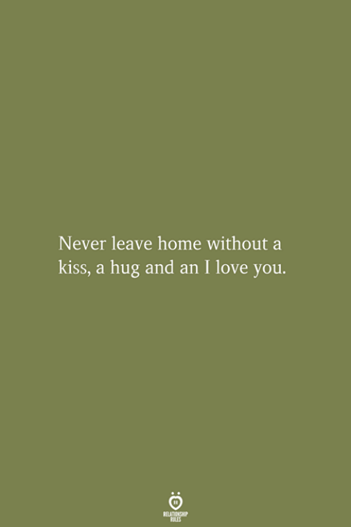 Never Leave: Never leave home without a  kiss, a hug and an I love you.  RELATIONSHIP  ES