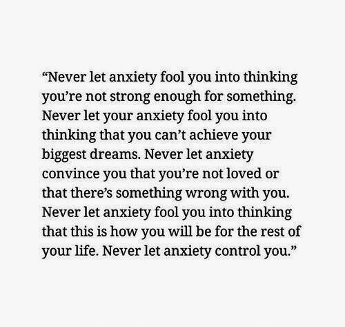 "Convince: ""Never let anxiety fool you into thinking  you're not strong enough for something  Never let your anxiety fool you into  thinking that you can't achieve your  biggest dreams. Never let anxiety  convince you that you're not loved or  that there's something wrong with you.  Never let anxiety fool you into thinking  that this is how you will be for the rest of  your life. Never let anxiety control you."""