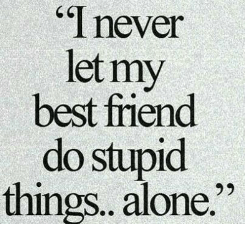 """Being Alone, Best Friend, and Best: """" never  let my  best friend  do stupid  things. alone."""""""