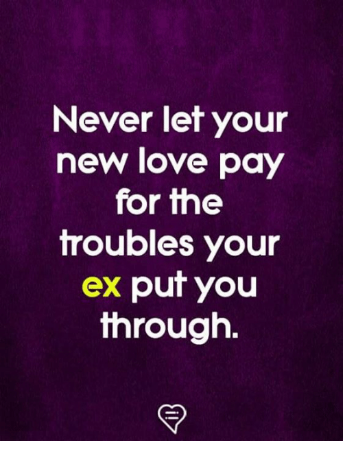 New Love: Never let your  new love pay  for fhe  troubles your  ex put you  through