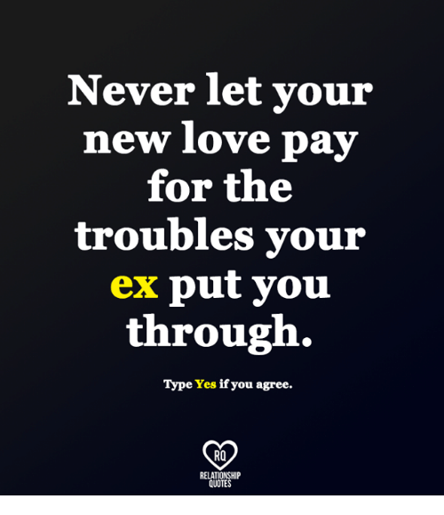 New Love: Never let your  new love pay  for the  troubles your  ex put vou  through.  Type Yes if you agree.  RO  RELATIONSHIP  QUOTES