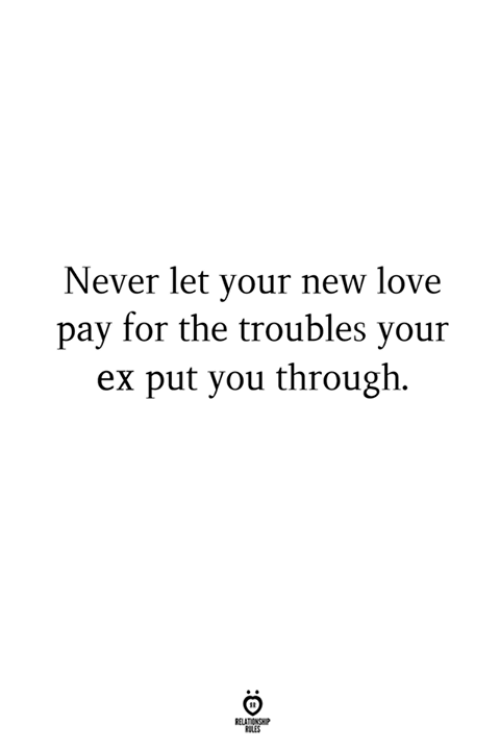 New Love: Never let your new love  pay for the troubles your  ex put you through.  LES