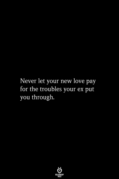 New Love: Never let your new love pay  for the troubles your ex put  you through.  RELATIONSHIP  ES