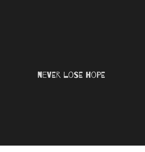 Hope, Never, and Lose: NEVER LOSE HOPE