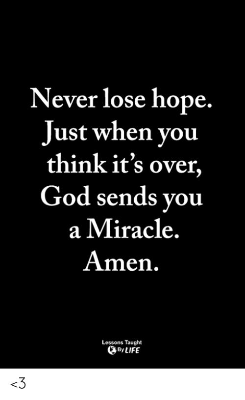 Never Lose: Never lose hope.  Just when you  think it's over,  God sends you  a Miracle  Amen  Lessons Taught  By LIFE <3