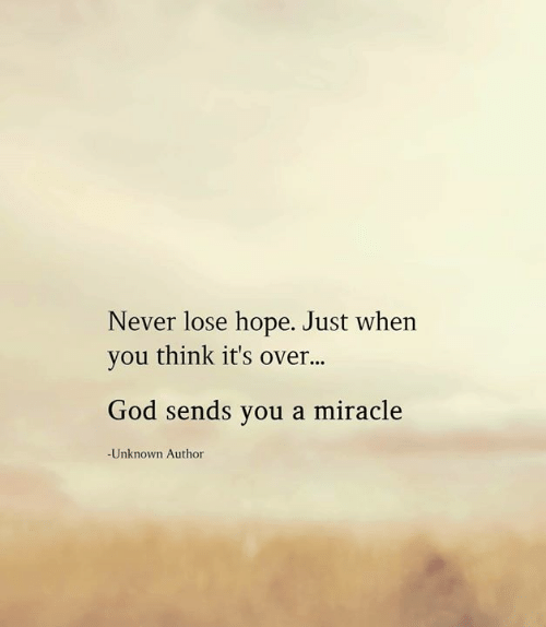 Never Lose: Never lose hope. Just when  you think it's over...  God sends you a miracle  -Unknown Author