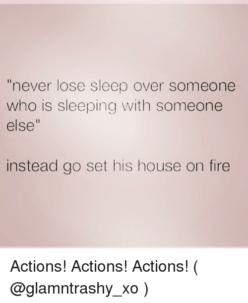 "Who Is Sleeping: ""never lose sleep over someone  who is sleeping with someone  else""  instead go set his house on fire Actions! Actions! Actions! ( @glamntrashy_xo )"