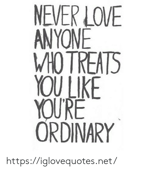 Love, Never, and Net: NEVER LOVE  ANYONE  W1OTREATS  YOU LIKE  YOU'RE  ORDINARY https://iglovequotes.net/