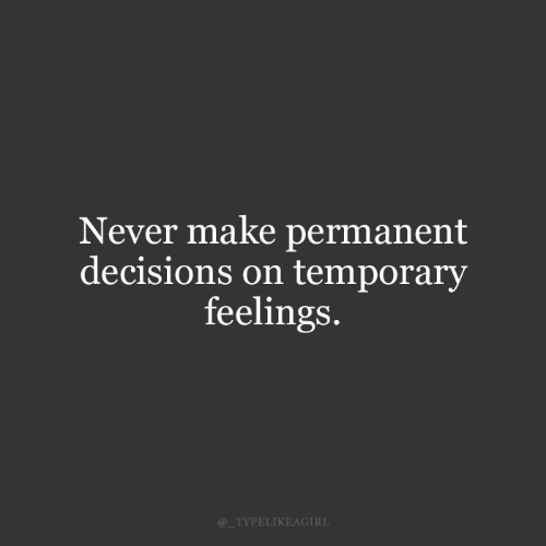Decisions: Never make permanent  decisions on temporary  feelings.  @_TYPELIKEAGIRL