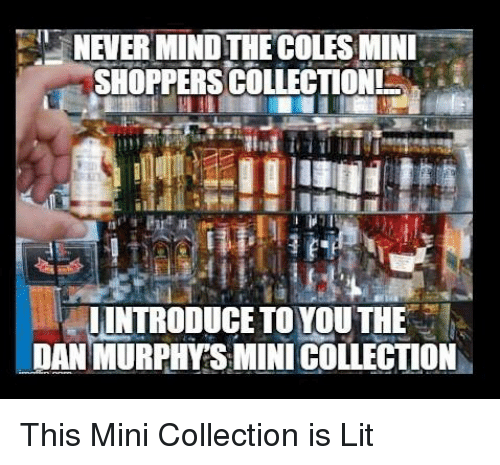 "Lit, Memes, and Mind: NEVER MIND THE COLES MINL  SHOPPERS COLLECTION  "" LİNTRODUCE TO YOU THE :  DAN MURPHYSMINI COLLECTION This Mini Collection is Lit"