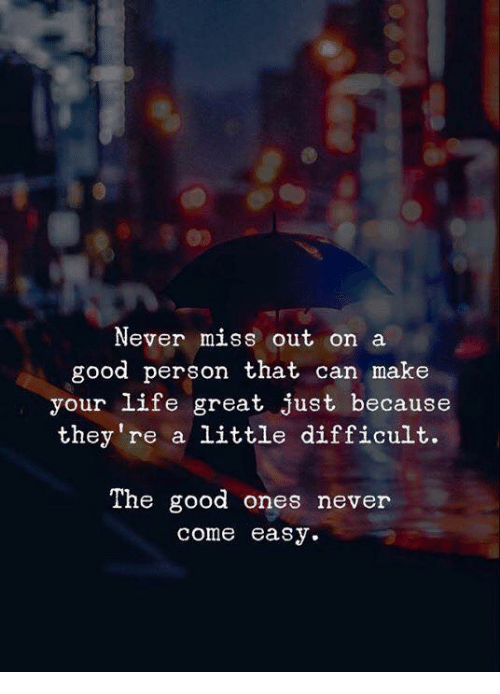 Life, Good, and Never: Never miss out on a  good person that can make  your life great just because  they re a little difficult.  The good ones never  come easy.