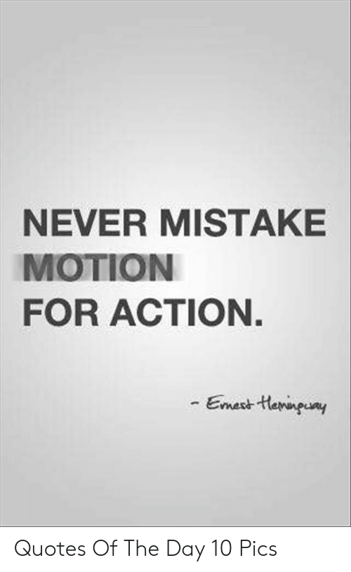 Quotes, Never, and Day: NEVER MISTAKE  MOTION  FOR ACTION.  Emest tHarnpuay Quotes Of The Day 10 Pics