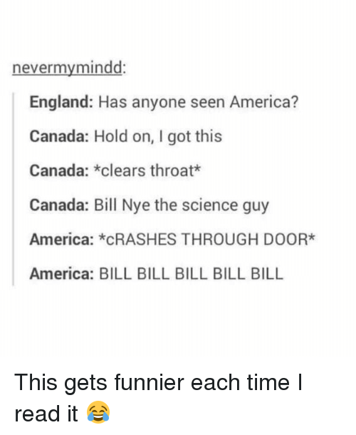 Clearing Throat: never my mindd:  England: Has anyone seen America?  Canada: Hold on, I got this  Canada: *clears throat  Canada: Bill Nye the science guy  America: *CRASHES THROUGH DOOR*  America: BILL BILL BILL BILL BILL This gets funnier each time I read it 😂