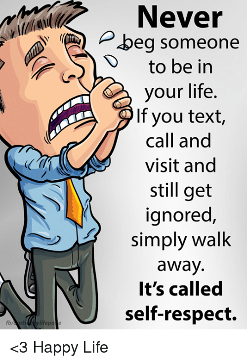 Life, Memes, and Respect: Never  Pbeg someone  D to be in  your life.  If you text,  call and  visit and  still get  ignored,  simply walk  away  It's called  self-respect.  fb <3 Happy Life