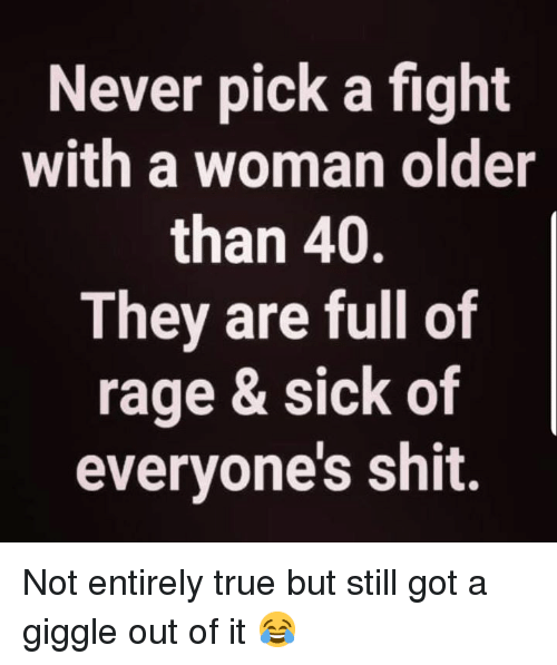 Memes, Shit, and True: Never pick a fight  with a woman older  than 40.  They are full of  rage & sick of  everyone's shit. Not entirely true but still got a giggle out of it 😂