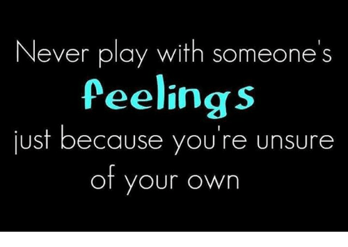 Unsureness: Never play with someone S  feelings  just because you're unsure  of your own