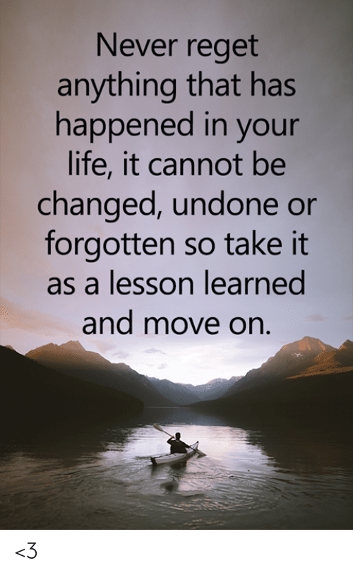 Life, Memes, and Never: Never reget  anything that has  happened in your  life, it cannot be  changed, undone or  forgotten so take it  as a lesson learned  and move on. <3