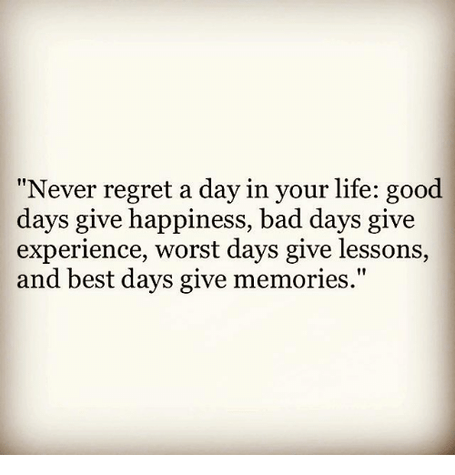 """Lifes Good: Never regret a day in your life: good  days give happiness, bad days give  experience, worst days give lessons,  and best days give memories."""""""