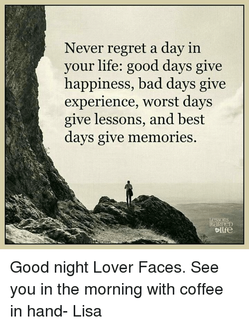 Lifes Good: Never regret a day in  your life: good days give  happiness, bad days give  experience, worst days  give lessons, and best  days give memories  ns  Olife Good night Lover Faces. See you in the morning with coffee in hand- Lisa